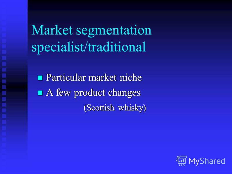 Market segmentation specialist/traditional Particular market niche Particular market niche A few product changes A few product changes (Scottish whisky)