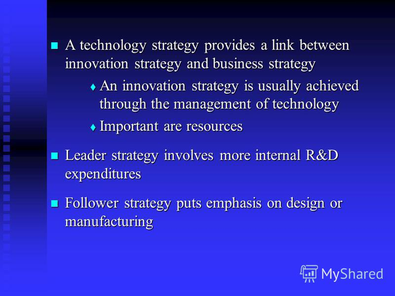 A technology strategy provides a link between innovation strategy and business strategy A technology strategy provides a link between innovation strategy and business strategy An innovation strategy is usually achieved through the management of techn