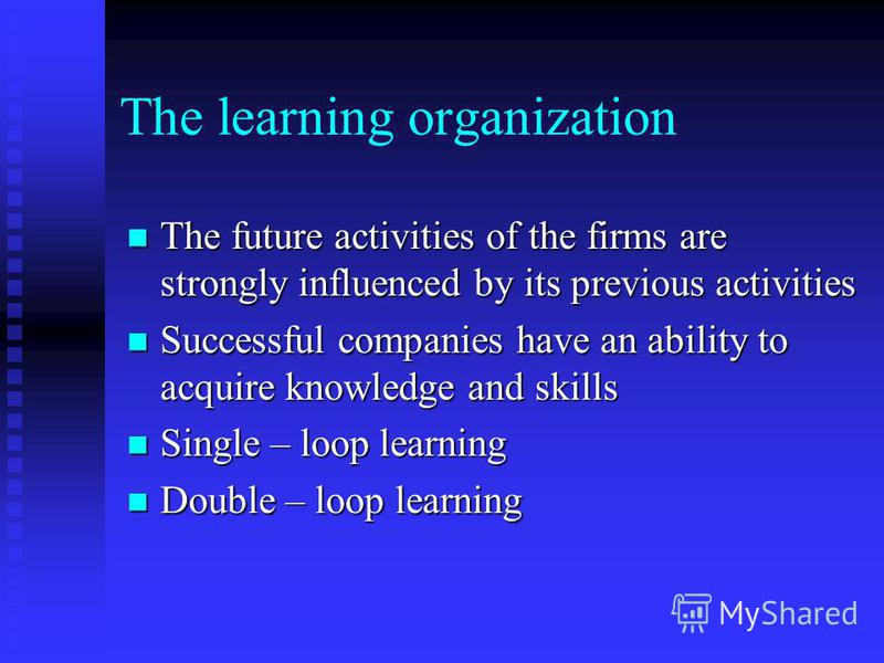The learning organization The future activities of the firms are strongly influenced by its previous activities The future activities of the firms are strongly influenced by its previous activities Successful companies have an ability to acquire know