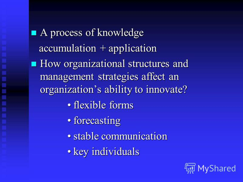 A process of knowledge A process of knowledge accumulation + application accumulation + application How organizational structures and management strategies affect an organizations ability to innovate? How organizational structures and management stra