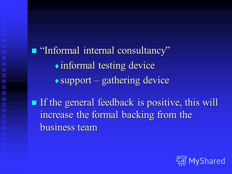 Informal internal consultancy Informal internal consultancy informal testing device informal testing device support – gathering device support – gathering device If the general feedback is positive, this will increase the formal backing from the busi