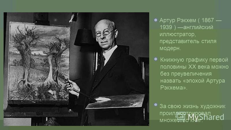 Артур Рэкхем ( 1867 1939 ) английский иллюстратор, представитель стиля модерн. Книжную графику первой половины XX века можно без преувеличения назвать «эпохой Артура Рэкхема». За свою жизнь художник проиллюстрировал множество книг.