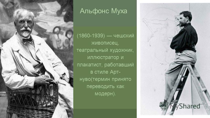 (1860-1939) чешский живописец, театральный художник, иллюстратор и плакатист, работавший в стиле Арт- нуво(термин принято переводить как модерн). Альфонс Муха