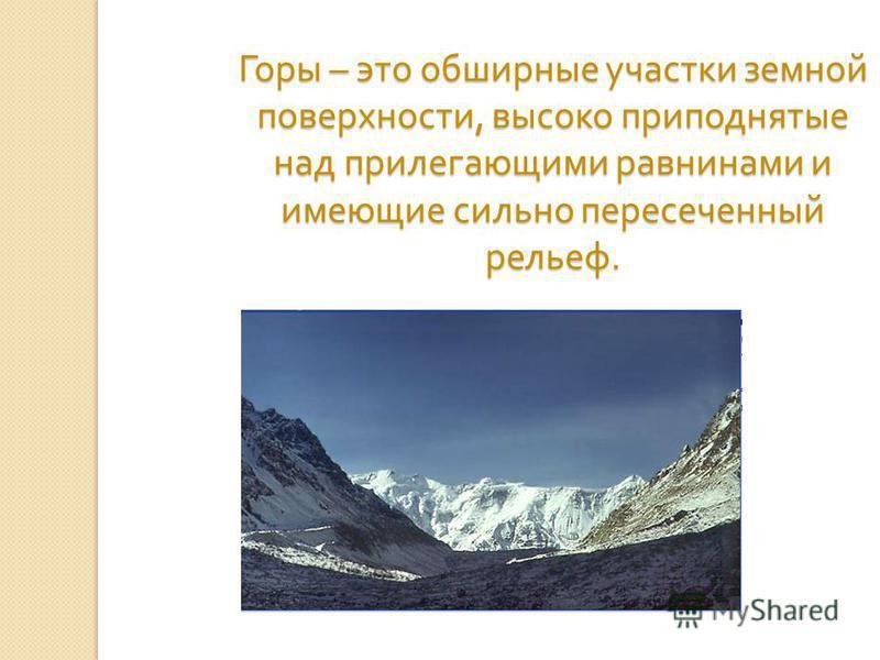 Горы – это обширные участки земной поверхности, высоко приподнятые над прилегающими равнинами и имеющие сильно пересеченный рельеф.