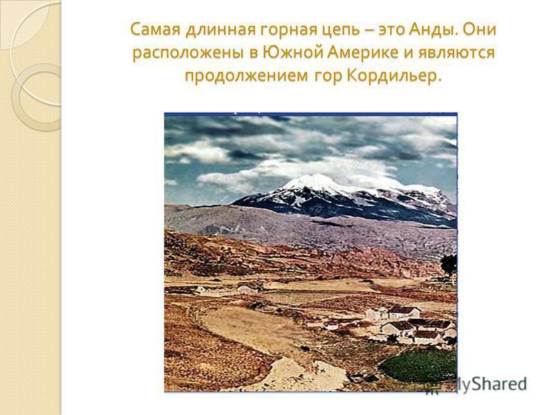 Самая длинная горная цепь – это Анды. Они расположены в Южной Америке и являются продолжением гор Кордильер.