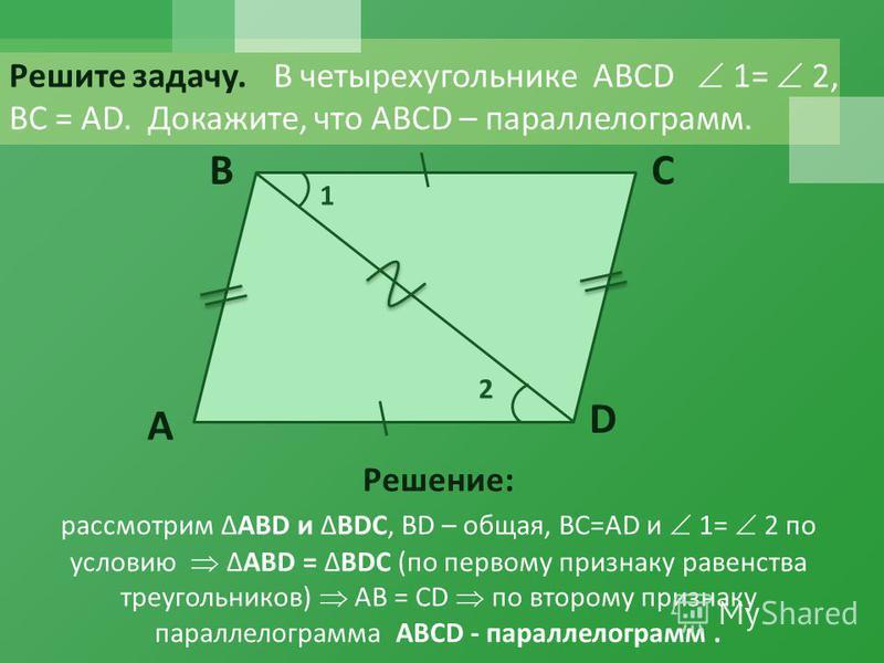 Решите задачу. В четырехугольнике ABCD 1= 2, ВС = АD. Докажите, что ABCD – параллелограммамм. A BC D 1 2 Решение: рассмотрим АВ D и BDC, ВD – общая, ВС=АD и 1= 2 по условию АВ D = BDC (по первому признаку равенства треугольников) АВ = СD по второму п