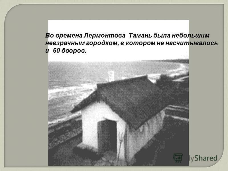 Во времена Лермонтова Тамань была небольшим невзрачным городком, в котором не насчитывалось и 60 дворов.