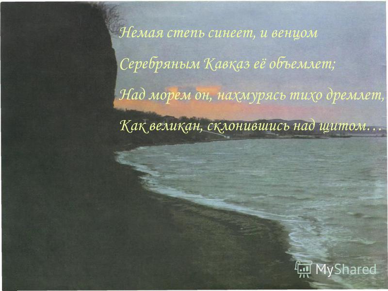Немая степь синеет, и венцом Серебряным Кавказ её объемлет; Над морем он, нахмурясь тихо дремлет, Как великан, склонившись над щитом…