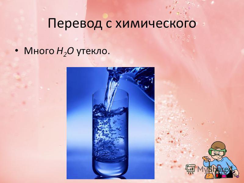 Перевод с химического Много Н 2 О утекло.