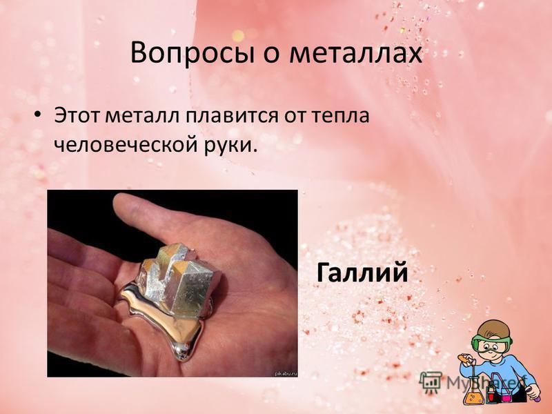 Вопросы о металлах Этот металл плавится от тепла человеческой руки. Галлий