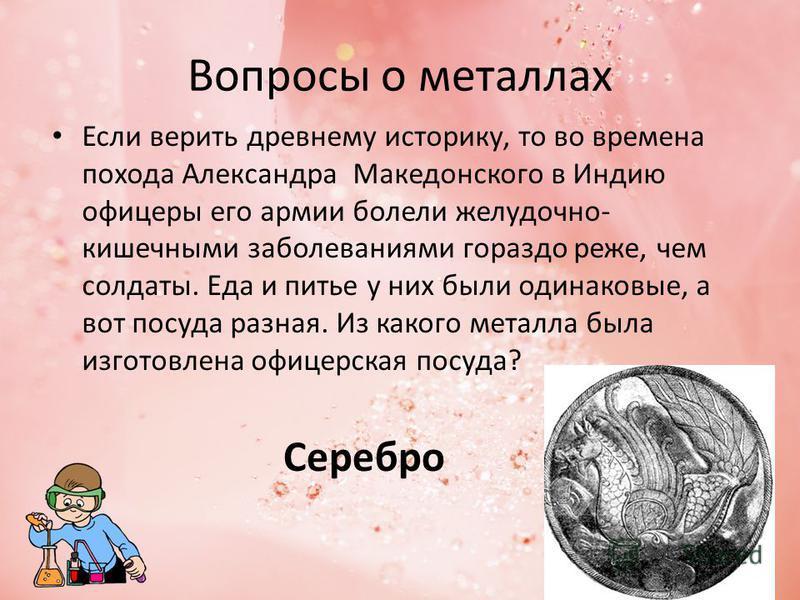 Вопросы о металлах Если верить древнему историку, то во времена похода Александра Македонского в Индию офицеры его армии болели желудочно- кишечными заболеваниями гораздо реже, чем солдаты. Еда и питье у них были одинаковые, а вот посуда разная. Из к