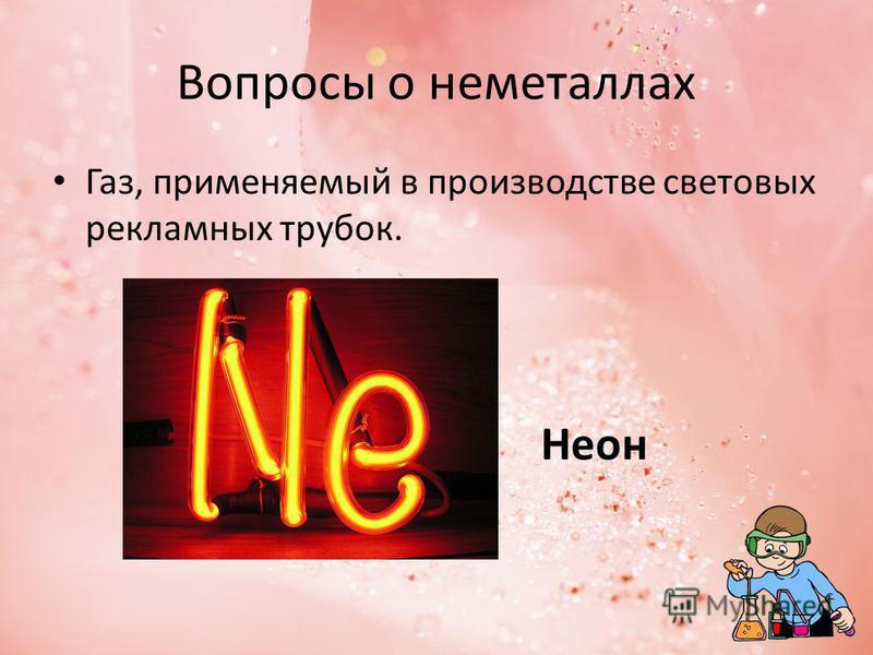 Вопросы о неметаллах Газ, применяемый в производстве световых рекламных трубок. Неон