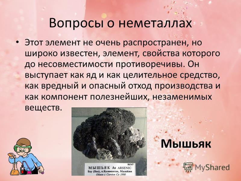 Вопросы о неметаллах Этот элемент не очень распространен, но широко известен, элемент, свойства которого до несовместимости противоречивы. Он выступает как яд и как целительное средство, как вредный и опасный отход производства и как компонент полезн