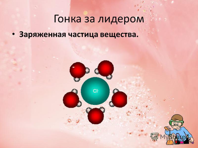 Гонка за лидером Заряженная частица вещества.