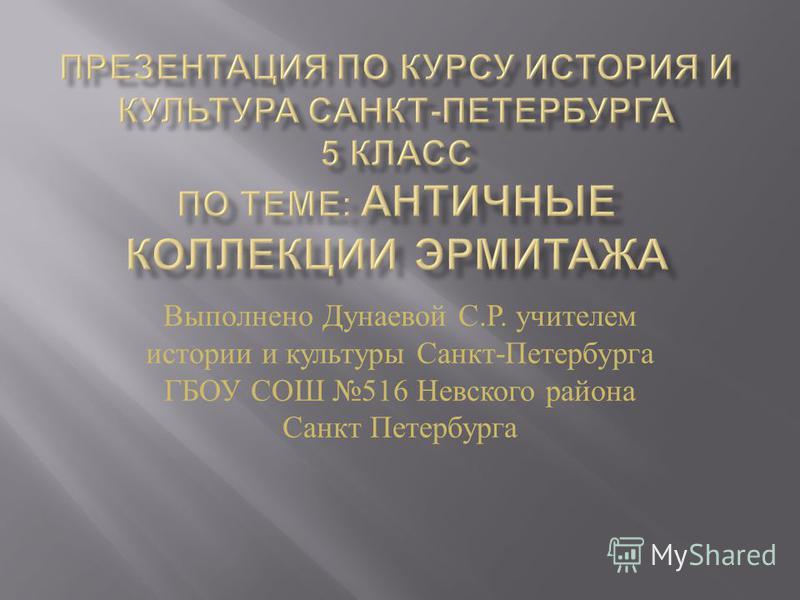 Выполнено Дунаевой С. Р. учителем истории и культуры Санкт - Петербурга ГБОУ СОШ 516 Невского района Санкт Петербурга