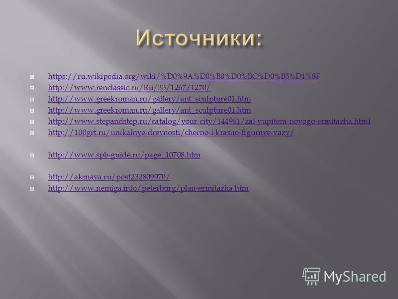 https://ru.wikipedia.org/wiki/%D0%9A%D0%B0%D0%BC%D0%B5%D1%8F http://www.renclassic.ru/Ru/33/1267/1270/ http://www.greekroman.ru/gallery/ant_sculpture01. htm http://www.stepandstep.ru/catalog/your-city/144961/zal-yupitera-novogo-ermitazha.html http://