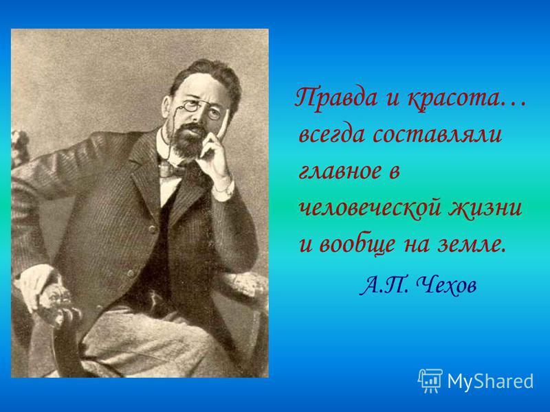 Правда и красота… всегда составляли главное в человеческой жизни и вообще на земле. А.П. Чехов