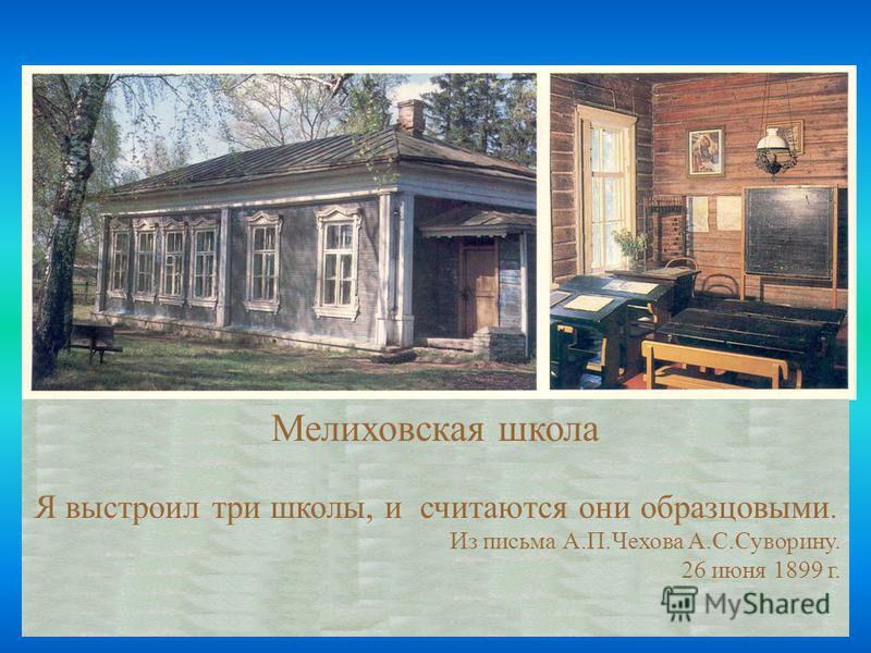 Мелиховская школа Я выстроил три школы, и считаются они образцовыми. Из письма А.П.Чехова А.С.Суворину. 26 июня 1899 г.