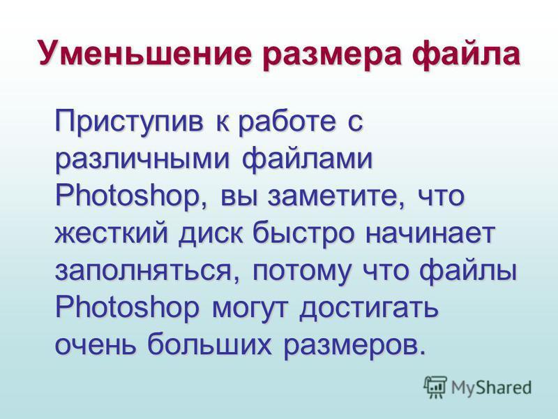 Уменьшение размера файла Приступив к работе с различными файлами Photoshop, вы заметите, что жесткий диск быстро начинает заполняться, потому что файлы Photoshop могут достигать очень больших размеров.