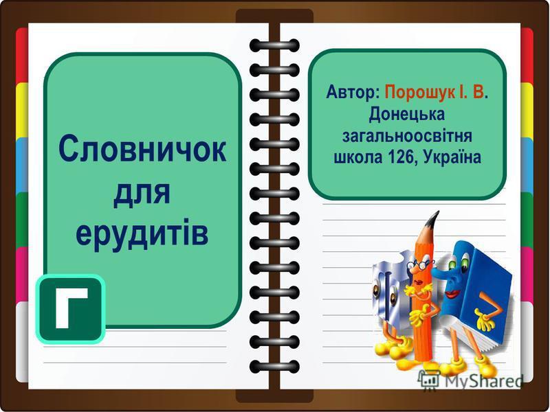 Словничок для ерудитів Г Автор: Порошук І. В. Донецька загальноосвітня школа 126, Україна