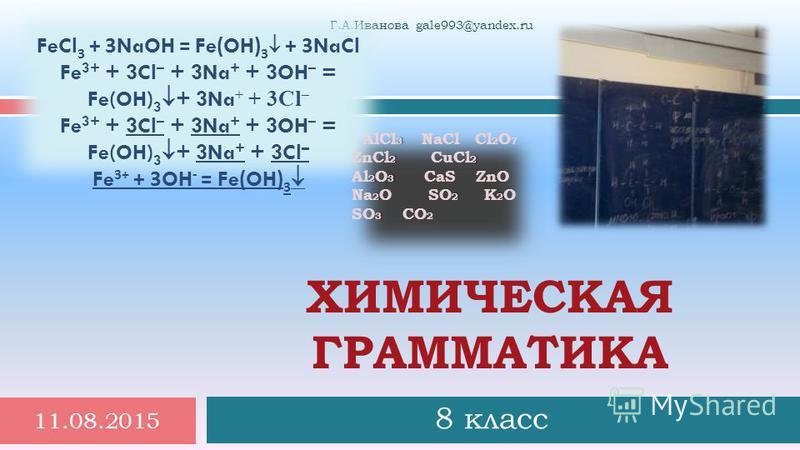 8 класс 11.08.2015 1 Г. А. Иванова gale993@yandex.ru ХИМИЧЕСКАЯ ГРАММАТИКА FeCl 3 + 3NaOH = Fe(OH) 3 + 3NaCl Fe 3+ + 3Cl – + 3Na + + 3OH – = Fe(OH) 3 + 3Na + + 3Cl – Fe 3+ + 3OH - = Fe(OH) 3 3 2 2 23 22 2 3 AlCl 3 NaCl Cl 2 O 7 ZnCl 2 СuCl 2 Al 2 O 3