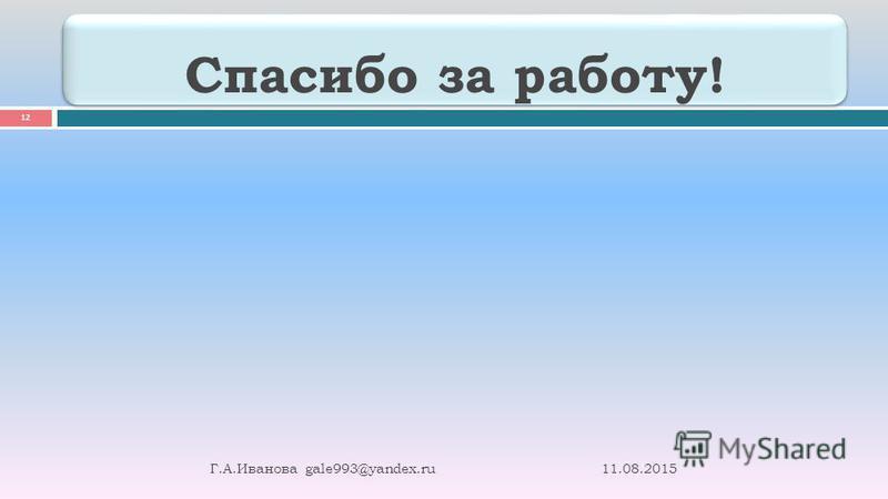 Спасибо за работу! 11.08.2015 Г. А. Иванова gale993@yandex.ru 12