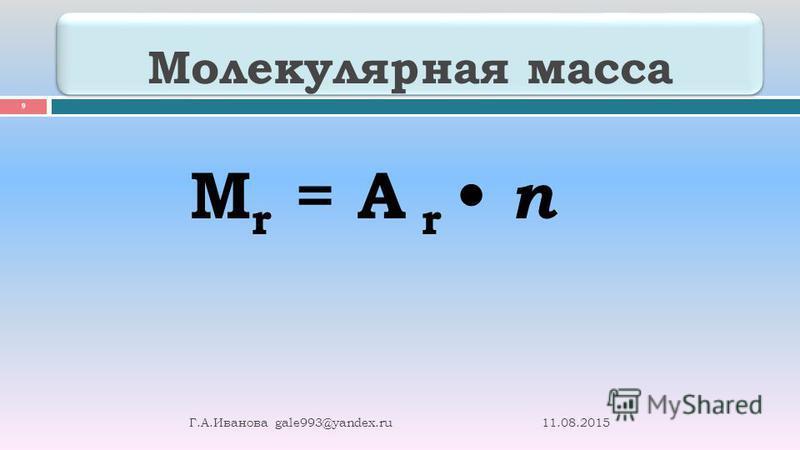 Молекулярная масса 11.08.2015 Г. А. Иванова gale993@yandex.ru 9 М r = А r n