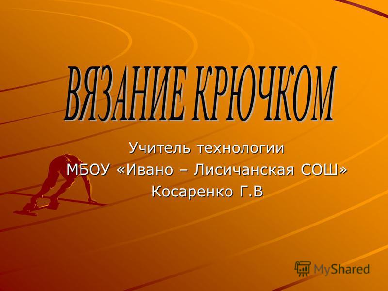 Учитель технологии МБОУ «Ивано – Лисичанская СОШ» Косаренко Г.В