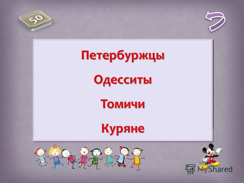 Как называются люди, живущие в Петербурге в Одессе в Томске в Курске Как называются люди, живущие в Петербурге в Одессе в Томске в Курске Петербуржцы ОдесситыТомичи КурянеПетербуржцы ОдесситыТомичи Куряне