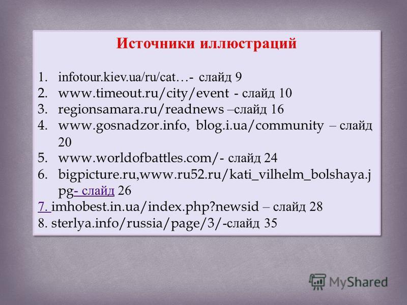 Источники иллюстраций 1. infotour.kiev.ua/ru/cat…- слайд 9 2.www.timeout.ru/city/event - слайд 10 3.regionsamara.ru/readnews – слайд 16 4.www.gosnadzor.info, blog.i.ua/community – слайд 20 5.www.worldofbattles.com/- слайд 24 6.bigpicture.ru,www.ru52.