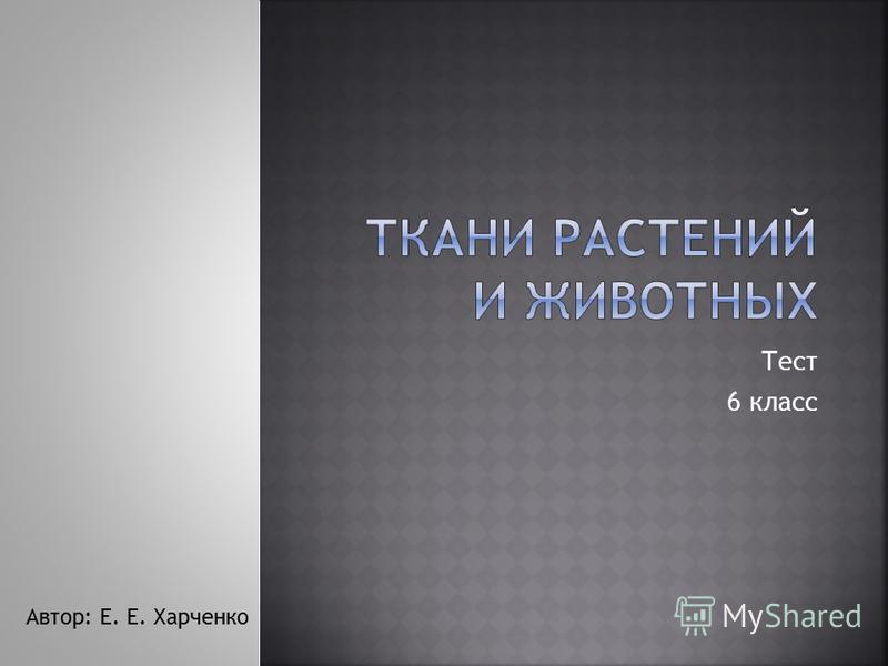 Тест 6 класс Автор: Е. Е. Харченко