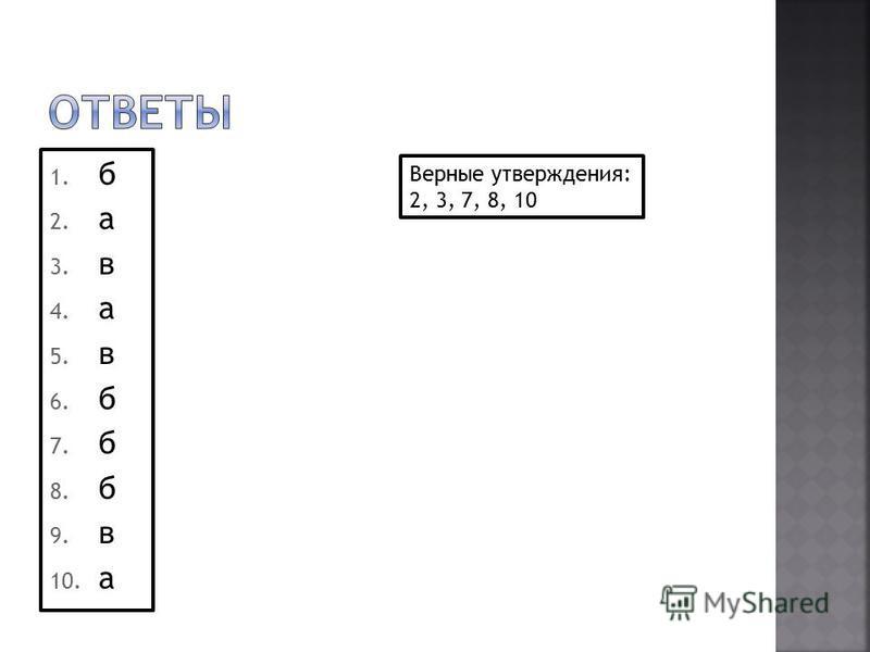 1. б 2. а 3. в 4. а 5. в 6. б 7. б 8. б 9. в 10. а Верные утверждения: 2, 3, 7, 8, 10