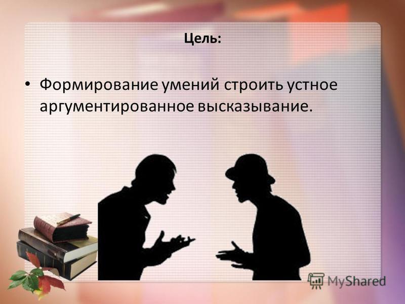 Цель: Формирование умений строить устное аргументированное высказывание.