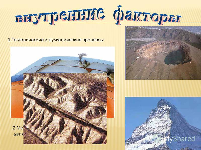 1. Тектонические и вулканические процессы 2. Медленные вертикальные движения земной коры