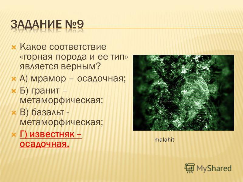 Какое соответствие «горная порода и ее тип» является верным? А) мрамор – осадочная; Б) гранит – метаморфическая; В) базальт - метаморфическая; Г) известняк – осадочная. malahit