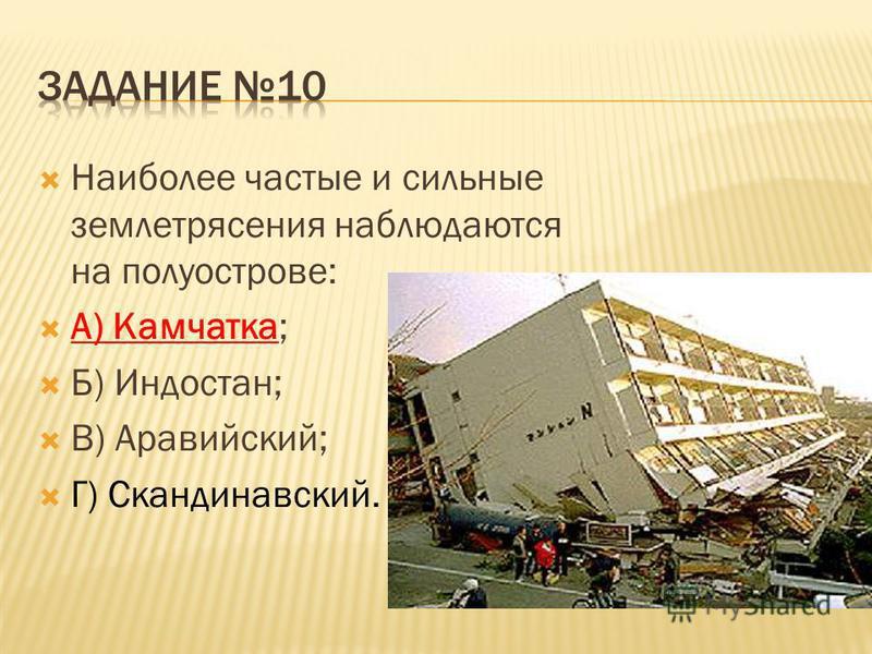 Наиболее частые и сильные землетрясения наблюдаются на полуострове: А) Камчатка; Б) Индостан; В) Аравийский; Г) Скандинавский.