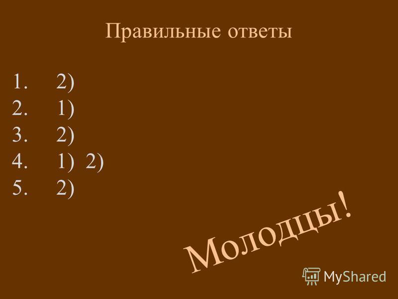 Правильные ответы 1. 2) 2. 1) 3. 2) 4. 1) 2) 5. 2) М о л о д ц ы !