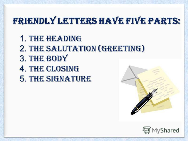 Friendly letters have five parts: 1. The Heading 2. The Salutation (greeting) 3. The Body 4. The Closing 5. The Signature
