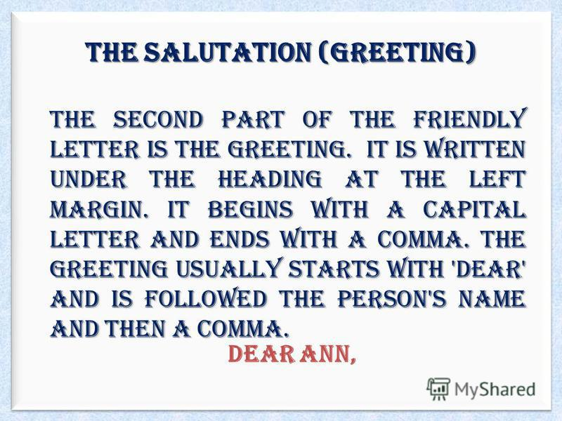 The Salutation (Greeting) The second part of the friendly letter is the greeting. It is written under the heading at the left margin. It begins with a capital letter and ends with a comma. The greeting usually starts with 'Dear' and is followed the p