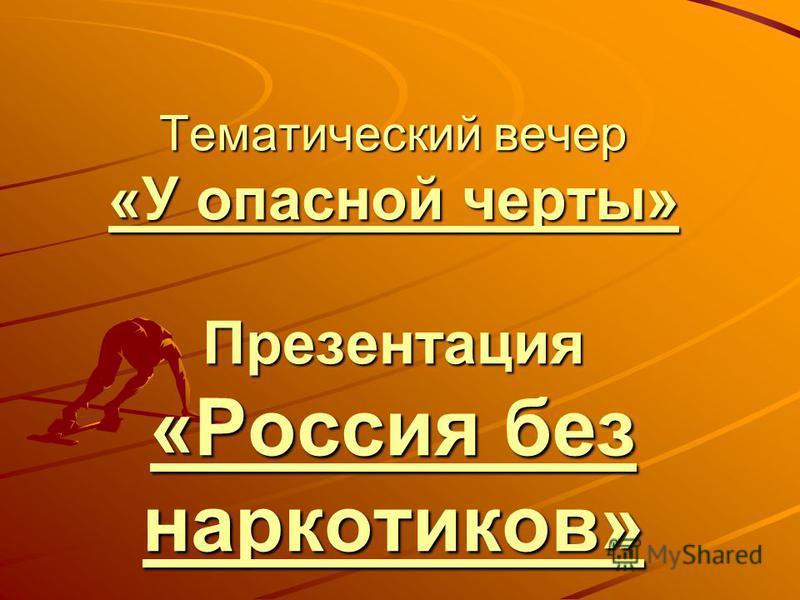 Тематический вечер «У опасной черты» Презентация «Россия без наркотиков» «У опасной черты» «Россия без наркотиков» «У опасной черты» «Россия без наркотиков»