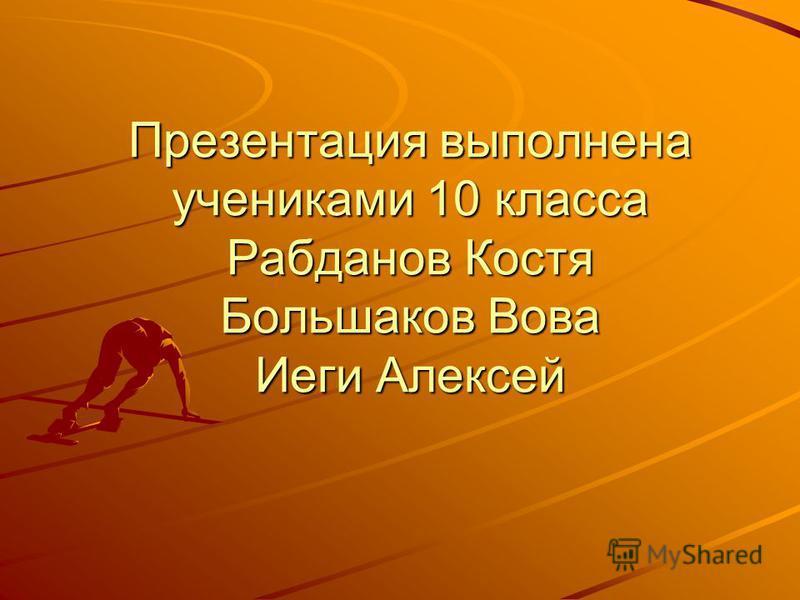 Презентация выполнена учениками 10 класса Рабданов Костя Большаков Вова Иеги Алексей