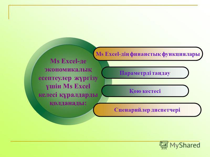 Ms Excel-де экономикалық есептеулер жүргізу үшін Ms Excel келесі құралдарды қолданады: Ms Excel-дің финанстық функциялары Параметрді таңдау Қою кестесі Сценарийлер диспетчері