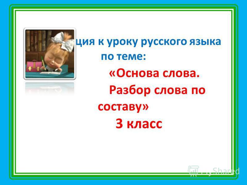Презентация к уроку русского языка по теме: «Основа слова. Разбор слова по составу» 3 класс