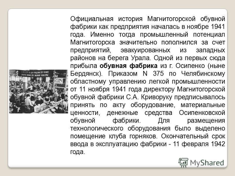 Официальная история Магнитогорской обувной фабрики как предприятия началась в ноябре 1941 года. Именно тогда промышленный потенциал Магнитогорска значительно пополнился за счет предприятий, эвакуированных из западных районов на берега Урала. Одной из