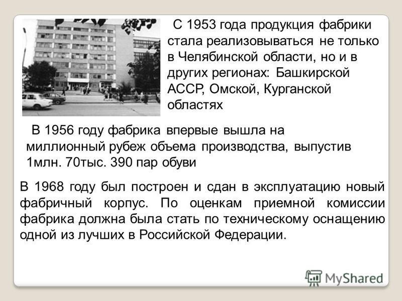 С 1953 года продукция фабрики стала реализовываться не только в Челябинской области, но и в других регионах: Башкирской АССР, Омской, Курганской областях В 1956 году фабрика впервые вышла на миллионный рубеж объема производства, выпустив 1 млн. 70 ты