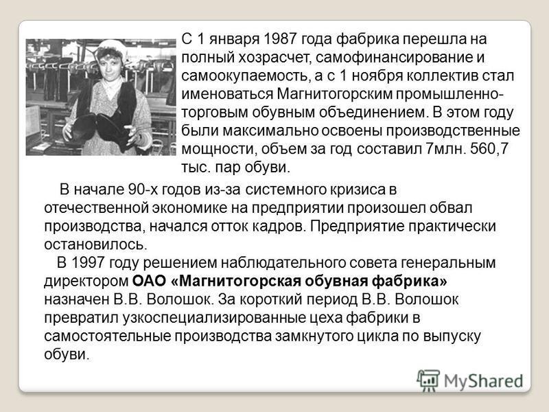 С 1 января 1987 года фабрика перешла на полный хозрасчет, самофинансирование и самоокупаемость, а с 1 ноября коллектив стал именоваться Магнитогорским промышленно- торговым обувным объединением. В этом году были максимально освоены производственные м
