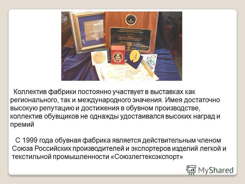 С 1999 года обувная фабрика является действительным членом Союза Российских производителей и экспортеров изделий легкой и текстильной промышленности «Союзлегтексэкспорт» Коллектив фабрики постоянно участвует в выставках как регионального, так и между