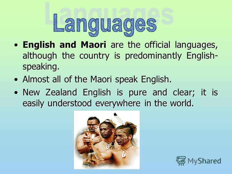 English and Maori are the official languages, although the country is predominantly English- speaking.English and Maori are the official languages, although the country is predominantly English- speaking. Almost all of the Maori speak English.Almost