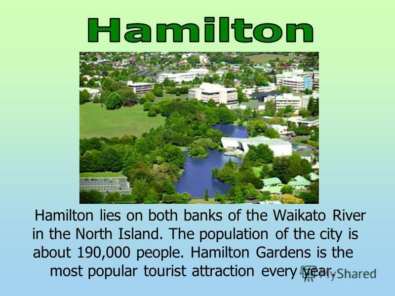 Hamilton lies on both banks of the Waikato River in the North Island. The population of the city is about 190,000 people. Hamilton Gardens is the most popular tourist attraction every year.