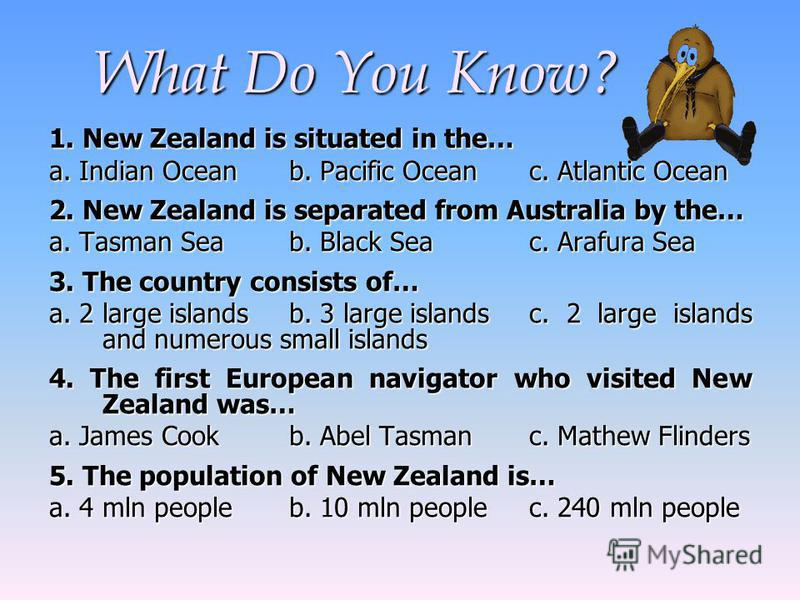 What Do You Know? What Do You Know? 1. New Zealand is situated in the… a.Indian Oceanb. Pacific Oceanc. Atlantic Ocean a. Indian Oceanb. Pacific Oceanc. Atlantic Ocean 2. New Zealand is separated from Australia by the… a. Tasman Seab. Black Seac. Ara